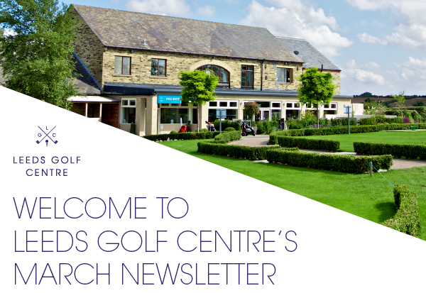Welcome to Leeds Golf Centre's March Newsletter
