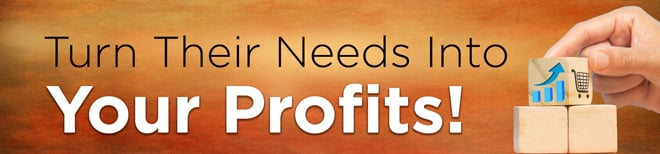 Turn Their Needs Into Your Profits!